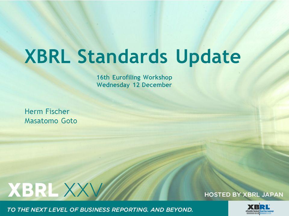 XBRL Standards Update 16th Eurofiling Workshop Wednesday 12 December Herm Fischer Masatomo Goto
