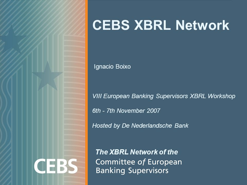 CEBS XBRL Network Ignacio Boixo VIII European Banking Supervisors XBRL Workshop 6th - 7th November 2007 Hosted by De Nederlandsche Bank The XBRL Network of the