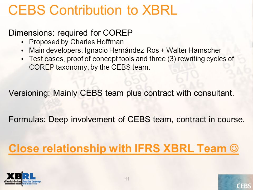 Application of the Supervisory Review Process CEBS CP03 | May 2004 11 CEBS Contribution to XBRL Dimensions: required for COREP Proposed by Charles Hoffman Main developers: Ignacio Hernández-Ros + Walter Hamscher Test cases, proof of concept tools and three (3) rewriting cycles of COREP taxonomy, by the CEBS team.