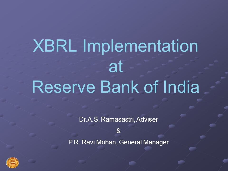 XBRL Implementation at Reserve Bank of India Dr.A.S. Ramasastri, Adviser & P.R. Ravi Mohan, General Manager
