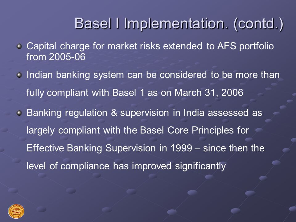 Basel I Implementation. (contd.) Capital charge for market risks extended to AFS portfolio from 2005-06 Indian banking system can be considered to be