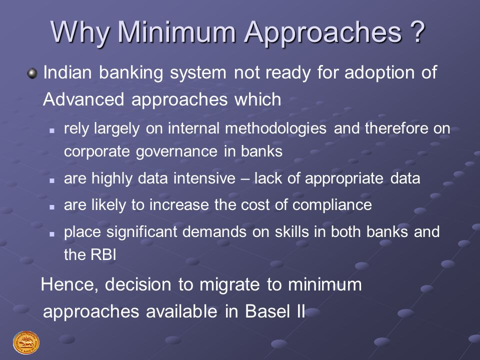 Why Minimum Approaches ? Indian banking system not ready for adoption of Advanced approaches which rely largely on internal methodologies and therefor