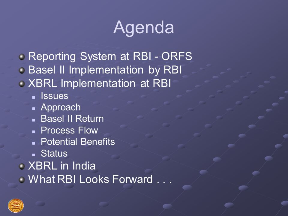 Agenda Reporting System at RBI - ORFS Basel II Implementation by RBI XBRL Implementation at RBI Issues Approach Basel II Return Process Flow Potential