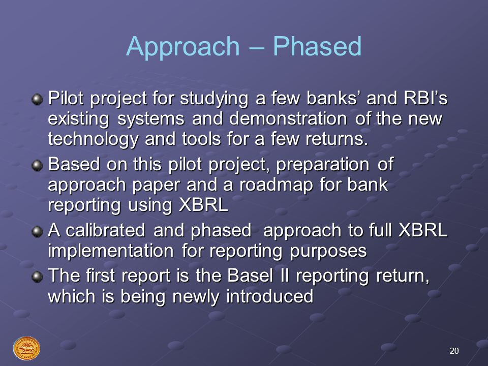20 Approach – Phased Pilot project for studying a few banks and RBIs existing systems and demonstration of the new technology and tools for a few retu