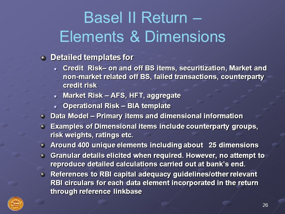 26 Basel II Return – Elements & Dimensions Detailed templates for Credit Risk– on and off BS items, securitization, Market and non-market related off