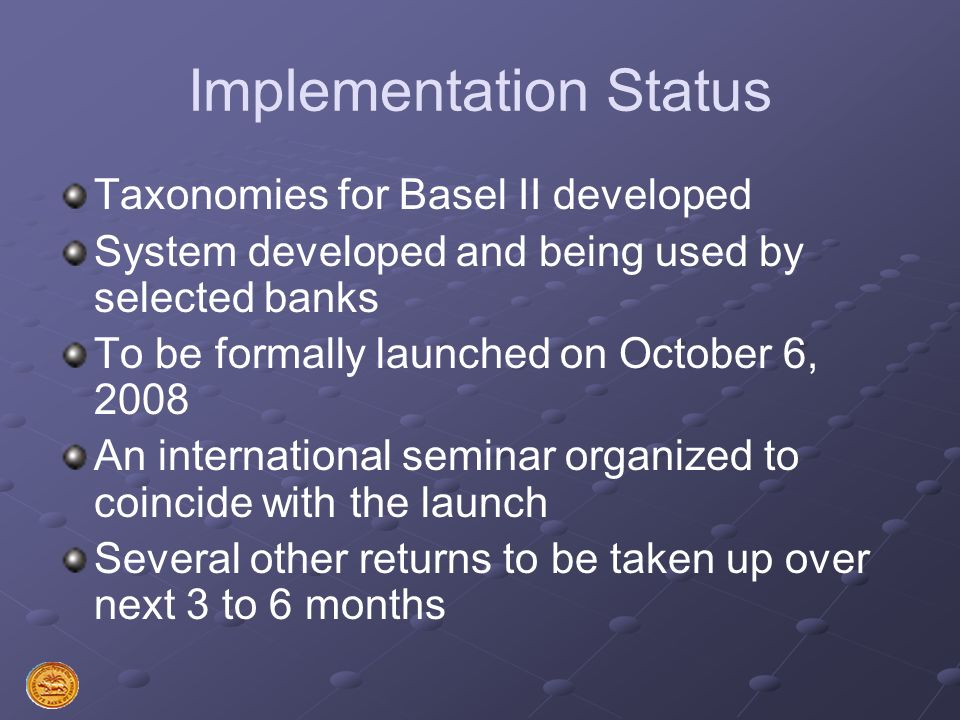 Implementation Status Taxonomies for Basel II developed System developed and being used by selected banks To be formally launched on October 6, 2008 A