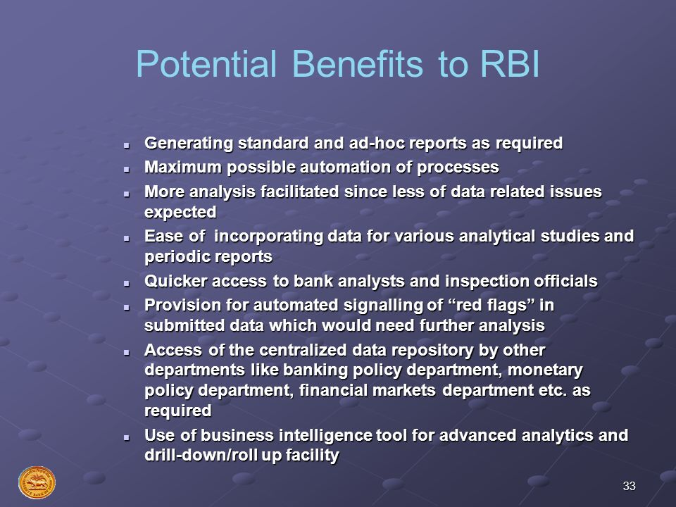 33 Potential Benefits to RBI Generating standard and ad-hoc reports as required Maximum possible automation of processes More analysis facilitated sin