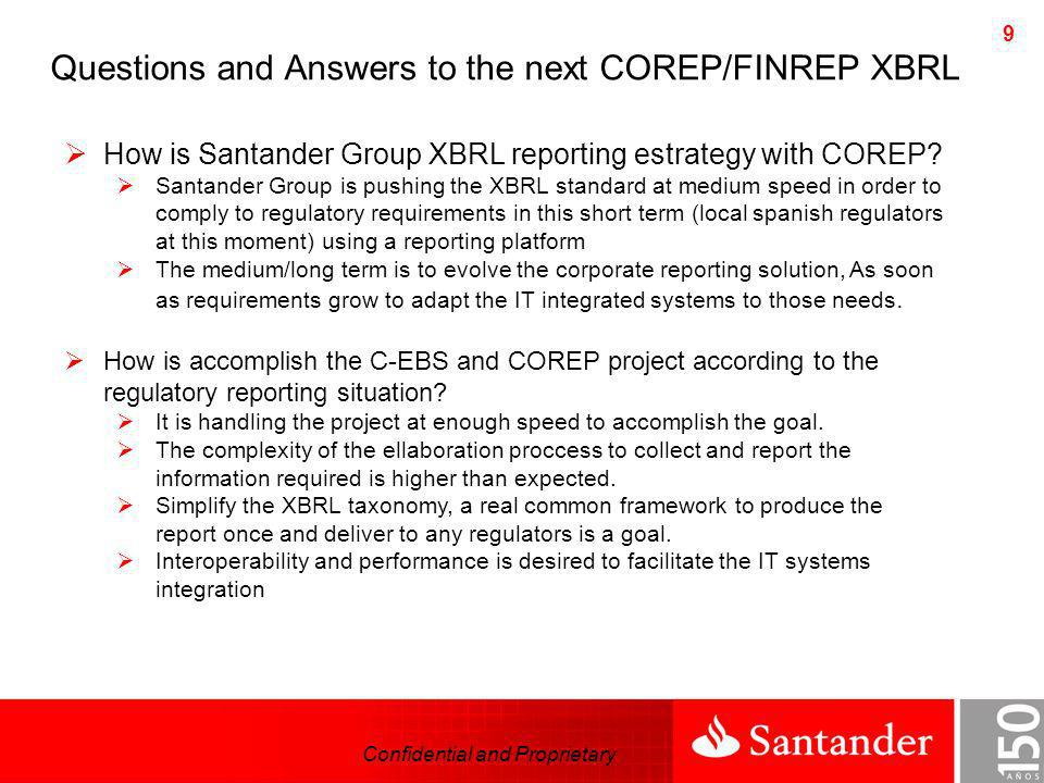 Confidential and Proprietary 9 How is Santander Group XBRL reporting estrategy with COREP? Santander Group is pushing the XBRL standard at medium spee