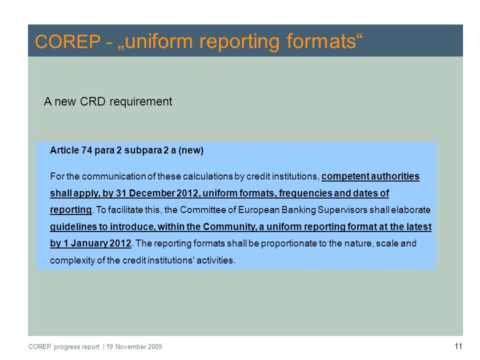 COREP progress report   19 November 2009 11 COREP - uniform reporting formats Article 74 para 2 subpara 2 a (new) For the communication of these calcu