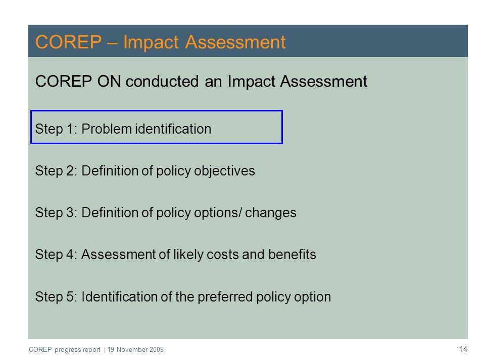 COREP progress report   19 November 2009 14 COREP – Impact Assessment COREP ON conducted an Impact Assessment Step 1: Problem identification Step 2: D