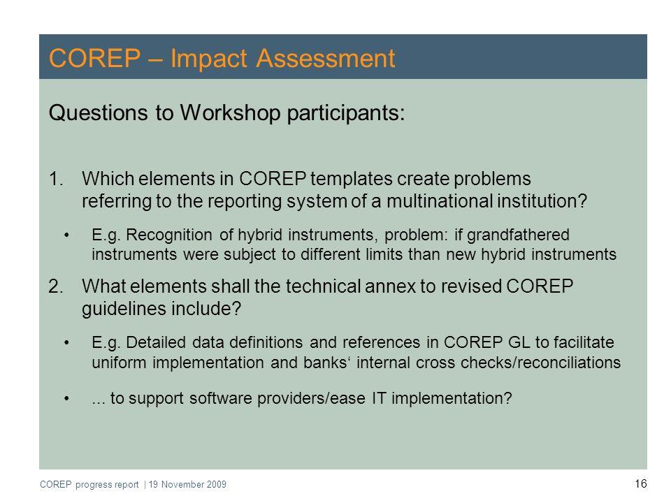 COREP progress report   19 November 2009 16 COREP – Impact Assessment Questions to Workshop participants: 1.Which elements in COREP templates create p