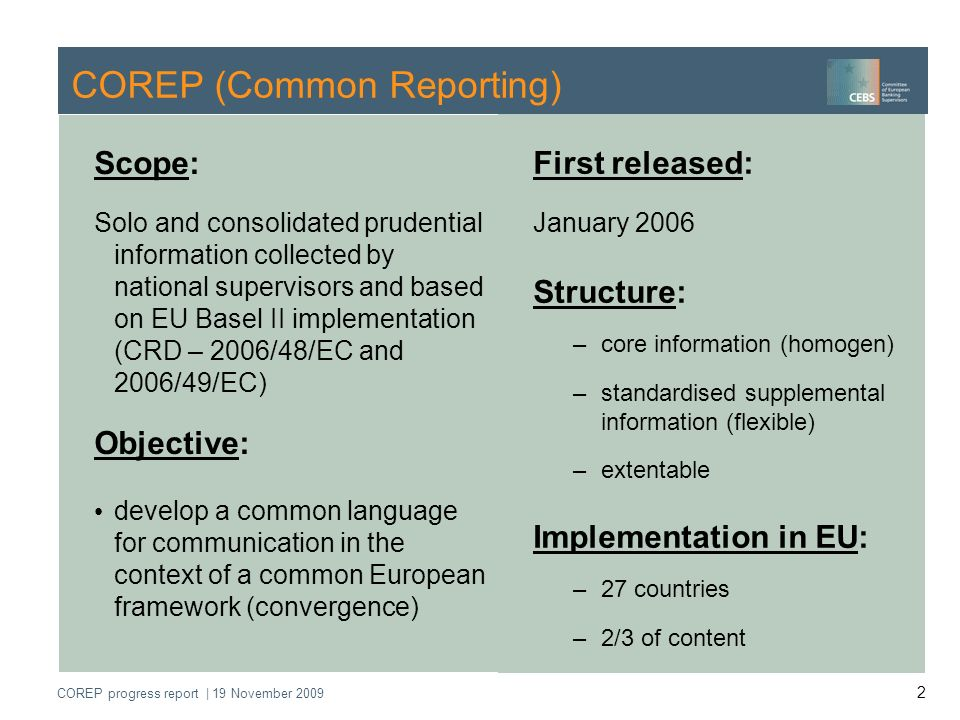 COREP progress report | 19 November 2009 3 COREP Operational Network Committee of European Banking Supervisors (CEBS) Group de Contact (GdC) Expert Group Prudential Regulation (EGPR) Expert Group Financial Information (EGFI) Subgroup Reporting COREP Operational Network At the moment 36 members and observers of 19 member states and of ECB Aims of the network (among others): To adress technical questions about COREP To perform the technical maintenance of the Framework