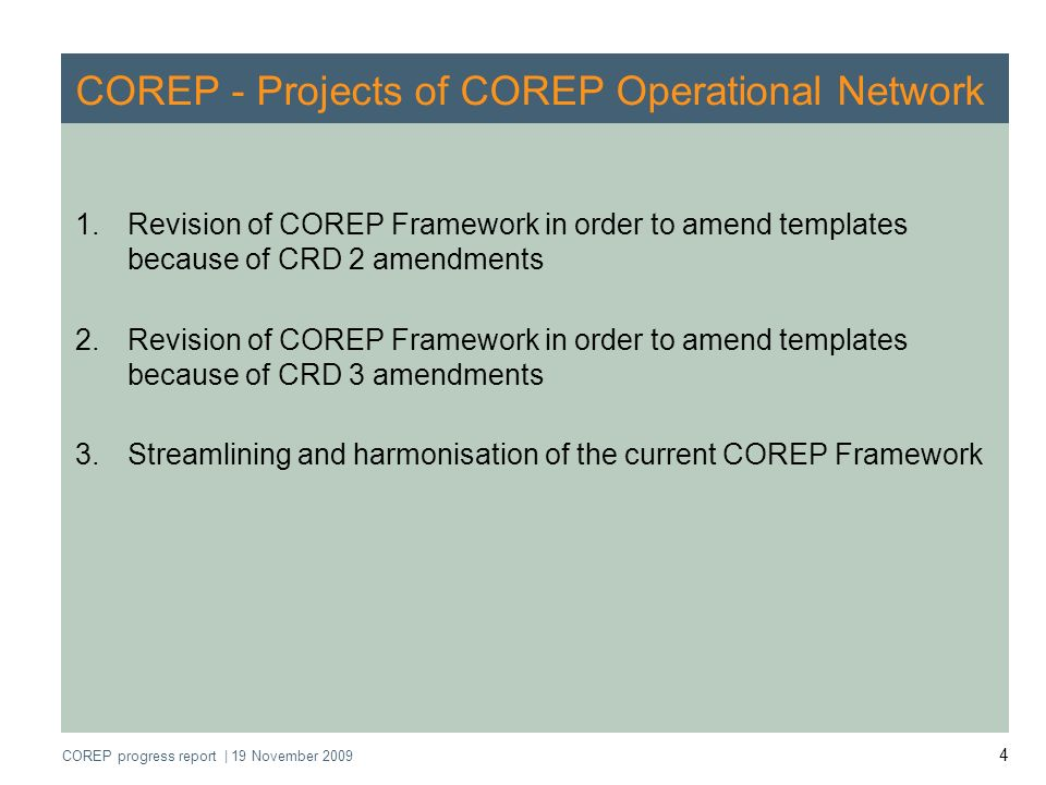 COREP progress report | 19 November 2009 5 COREP - Projects of COREP Operational Network 1.Revision of COREP Framework in order to amend templates because of CRD 2 amendments 2.Revision of COREP Framework in order to amend templates because of CRD 3 amendments 3.Streamlining and harmonisation of the current COREP Framework Uniform reporting formats Impact assessment