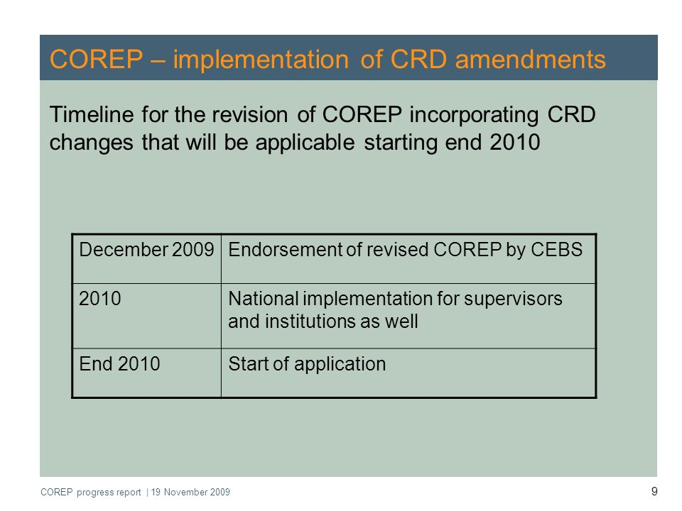 COREP progress report | 19 November 2009 10 COREP - Projects of COREP Operational Network 1.Revision of COREP Framework in order to amend templates because of CRD 2 amendments 2.Revision of COREP Framework in order to amend templates because of CRD 3 amendments 3.Streamlining and harmonisation of the current COREP Framework Uniform reporting formats Impact assessment