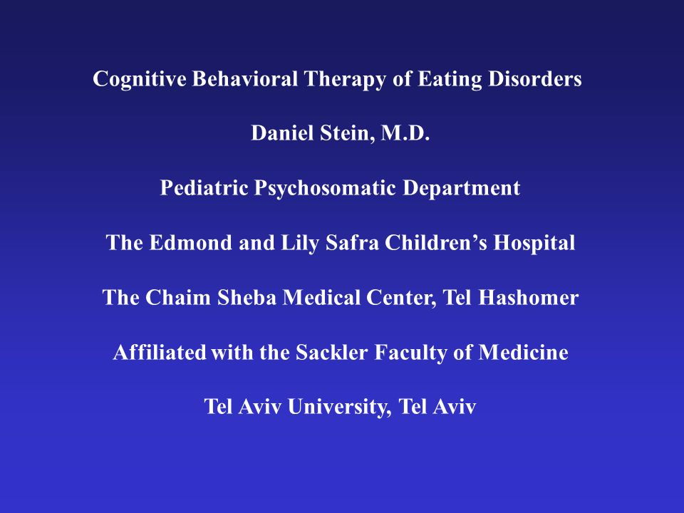 Cognitive Behavioral Therapy of Eating Disorders Daniel Stein, M.D. Pediatric Psychosomatic Department The Edmond and Lily Safra Childrens Hospital Th
