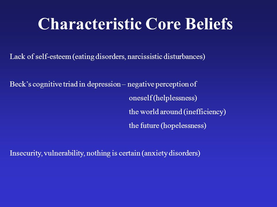 Characteristic Core Beliefs Lack of self-esteem (eating disorders, narcissistic disturbances) Becks cognitive triad in depression – negative perceptio
