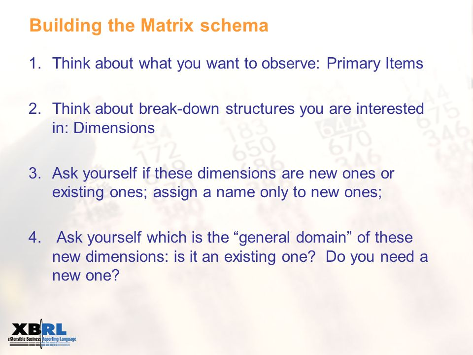 Building the Matrix schema 1.Think about what you want to observe: Primary Items 2.Think about break-down structures you are interested in: Dimensions 3.Ask yourself if these dimensions are new ones or existing ones; assign a name only to new ones; 4.
