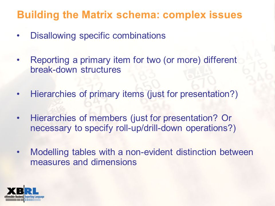 Building the Matrix schema: complex issues Disallowing specific combinations Reporting a primary item for two (or more) different break-down structures Hierarchies of primary items (just for presentation ) Hierarchies of members (just for presentation.