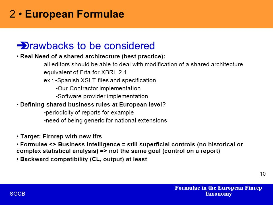 Formulae in the European Finrep Taxonomy SGCB 10 Drawbacks to be considered Real Need of a shared architecture (best practice): all editors should be able to deal with modification of a shared architecture equivalent of Frta for XBRL 2.1 ex : -Spanish XSLT files and specification -Our Contractor implementation -Software provider implementation Defining shared business rules at European level.