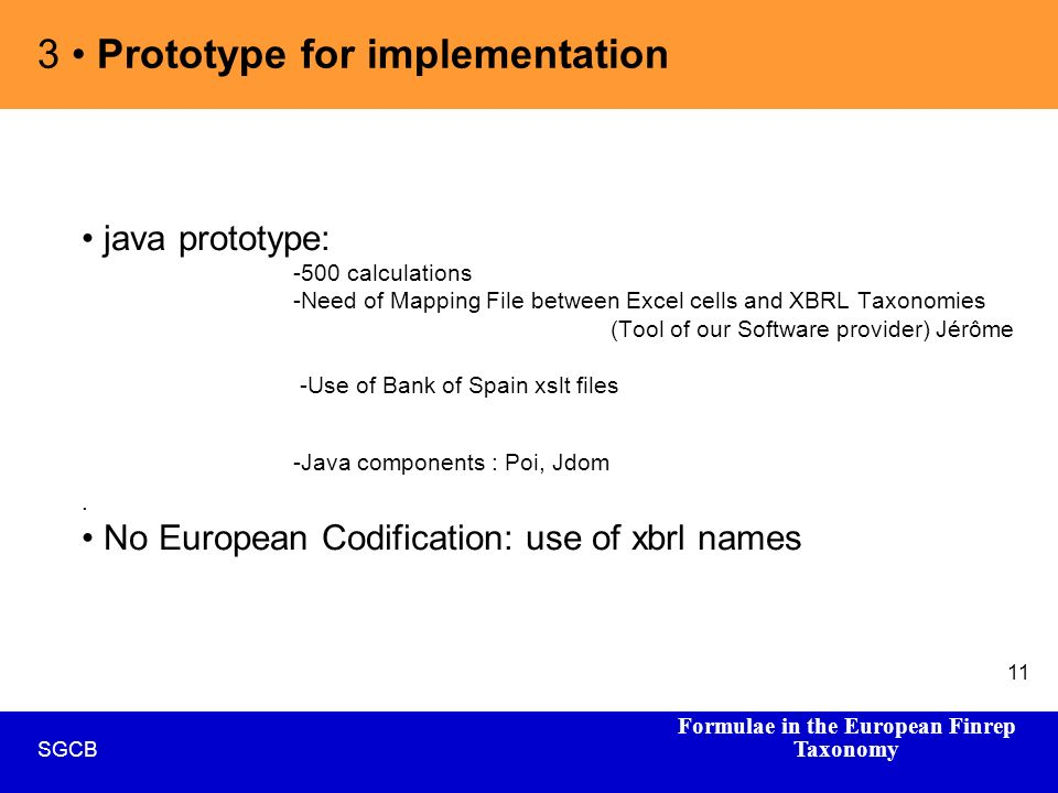 Formulae in the European Finrep Taxonomy SGCB 11 java prototype: -500 calculations -Need of Mapping File between Excel cells and XBRL Taxonomies (Tool of our Software provider) Jérôme -Use of Bank of Spain xslt files -Java components : Poi, Jdom.