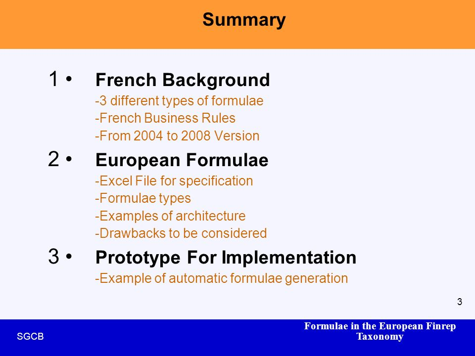 Formulae in the European Finrep Taxonomy SGCB 3 Summary 1 French Background -3 different types of formulae -French Business Rules -From 2004 to 2008 Version 2 European Formulae -Excel File for specification -Formulae types -Examples of architecture -Drawbacks to be considered 3 Prototype For Implementation -Example of automatic formulae generation