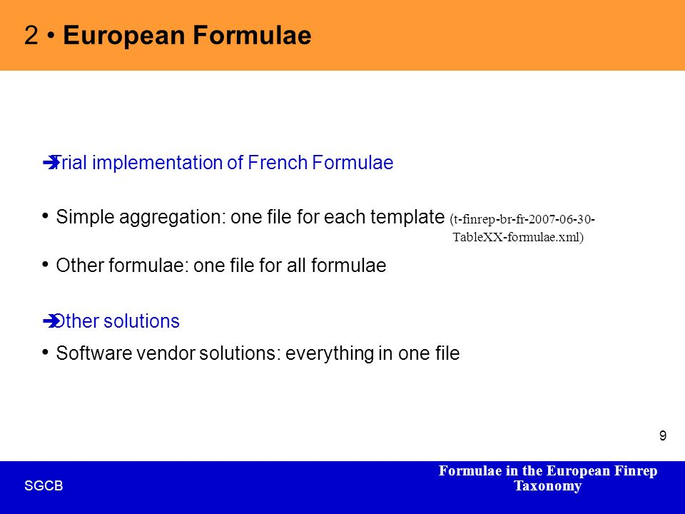 Formulae in the European Finrep Taxonomy SGCB 9 2 European Formulae Trial implementation of French Formulae Simple aggregation: one file for each template ( t-finrep-br-fr-2007-06-30- TableXX-formulae.xml) Other formulae: one file for all formulae Other solutions Software vendor solutions: everything in one file