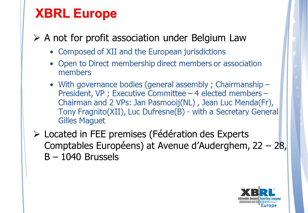 XBRL Europe A not for profit association under Belgium Law Composed of XII and the European jurisdictions Open to Direct membership direct members or association members With governance bodies (general assembly ; Chairmanship – President, VP ; Executive Committee – 4 elected members – Chairman and 2 VPs: Jan Pasmooij(NL), Jean Luc Menda(Fr), Tony Fragnito(XII), Luc Dufresne(B) - with a Secretary General Gilles Maguet Located in FEE premises (Fédération des Experts Comptables Européens) at Avenue dAuderghem, 22 – 28, B – 1040 Brussels