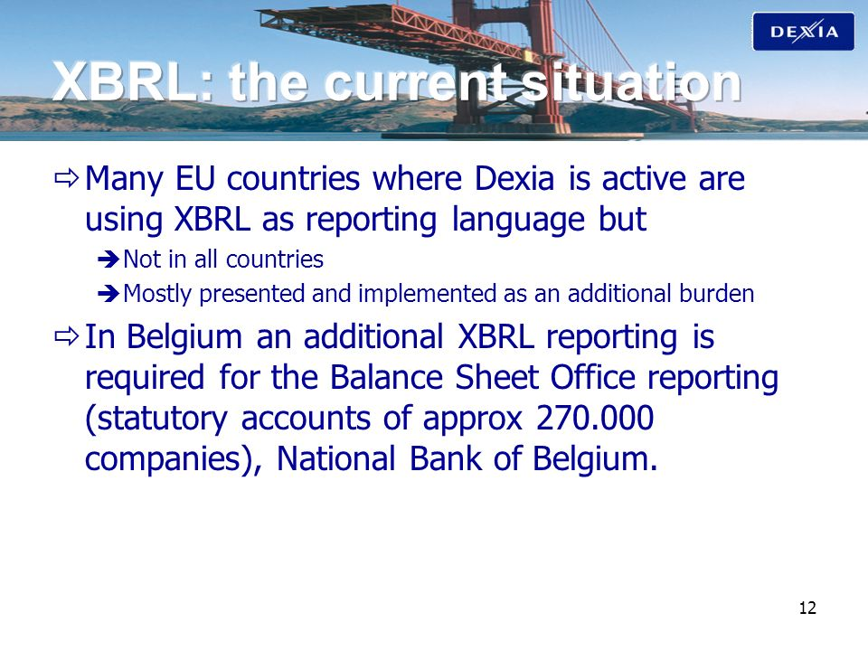 12 Many EU countries where Dexia is active are using XBRL as reporting language but Not in all countries Mostly presented and implemented as an additi