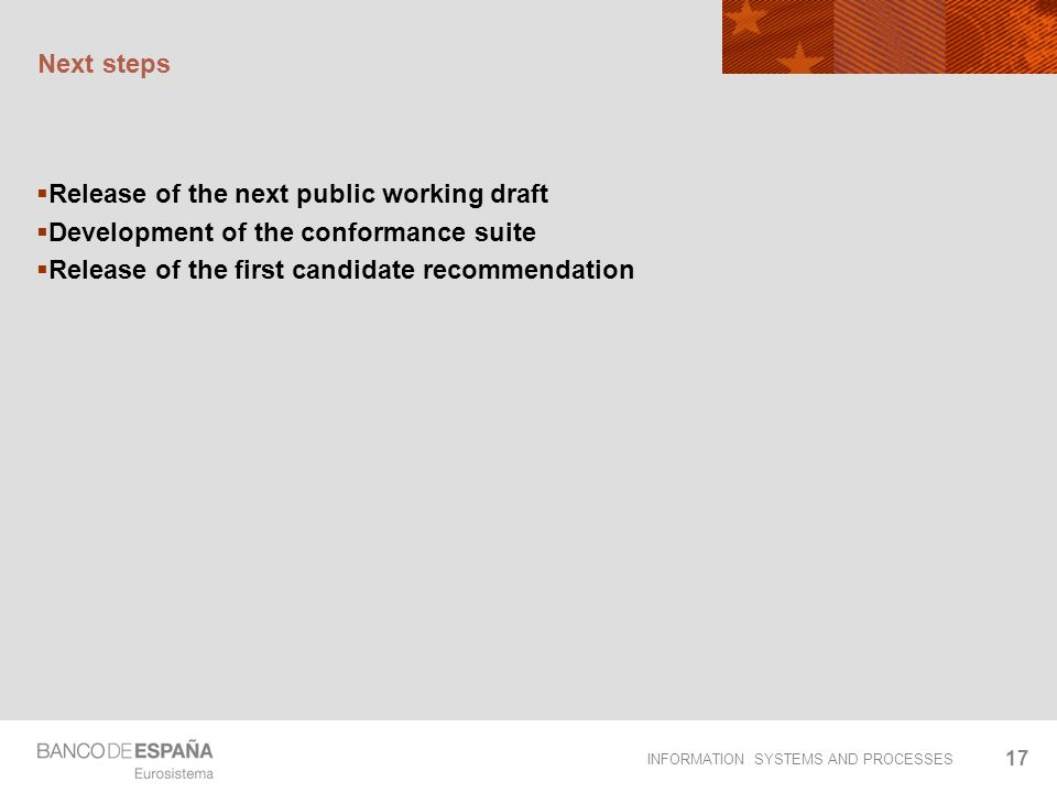 INFORMATION SYSTEMS AND PROCESSES 17 Next steps Release of the next public working draft Development of the conformance suite Release of the first candidate recommendation