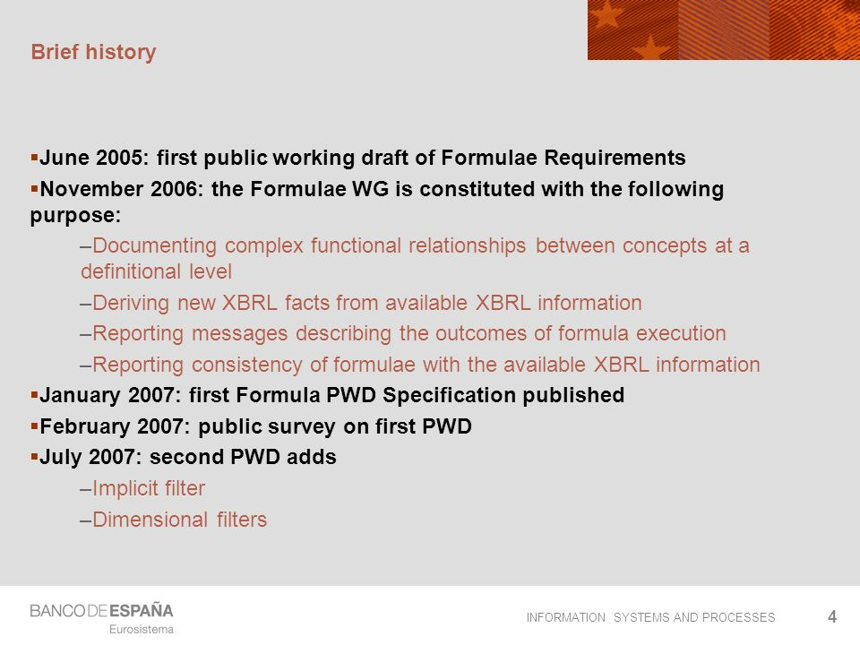 INFORMATION SYSTEMS AND PROCESSES 4 Brief history June 2005: first public working draft of Formulae Requirements November 2006: the Formulae WG is constituted with the following purpose: –Documenting complex functional relationships between concepts at a definitional level –Deriving new XBRL facts from available XBRL information –Reporting messages describing the outcomes of formula execution –Reporting consistency of formulae with the available XBRL information January 2007: first Formula PWD Specification published February 2007: public survey on first PWD July 2007: second PWD adds –Implicit filter –Dimensional filters