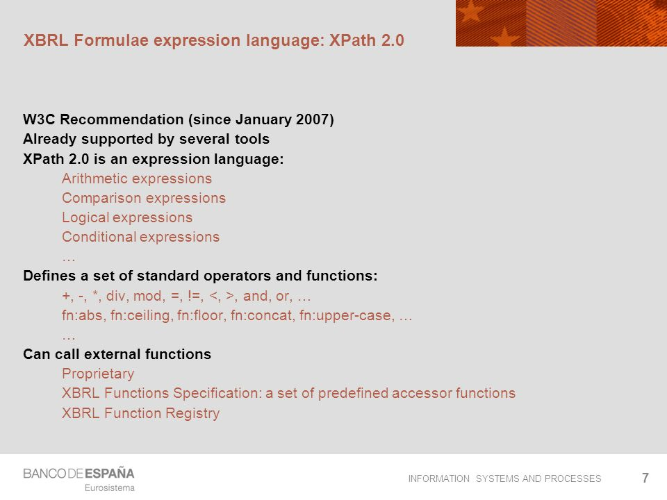 INFORMATION SYSTEMS AND PROCESSES 7 XBRL Formulae expression language: XPath 2.0 W3C Recommendation (since January 2007) Already supported by several tools XPath 2.0 is an expression language: Arithmetic expressions Comparison expressions Logical expressions Conditional expressions … Defines a set of standard operators and functions: +, -, *, div, mod, =, !=,, and, or, … fn:abs, fn:ceiling, fn:floor, fn:concat, fn:upper-case, … … Can call external functions Proprietary XBRL Functions Specification: a set of predefined accessor functions XBRL Function Registry