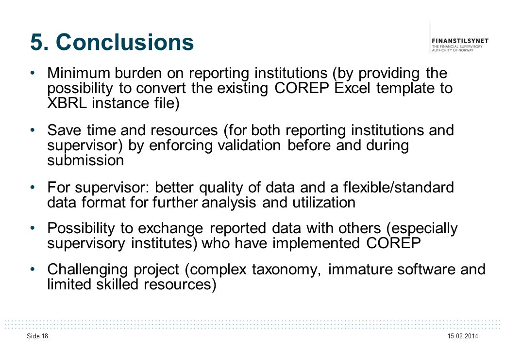 15.02.2014 Side 18 5. Conclusions Minimum burden on reporting institutions (by providing the possibility to convert the existing COREP Excel template