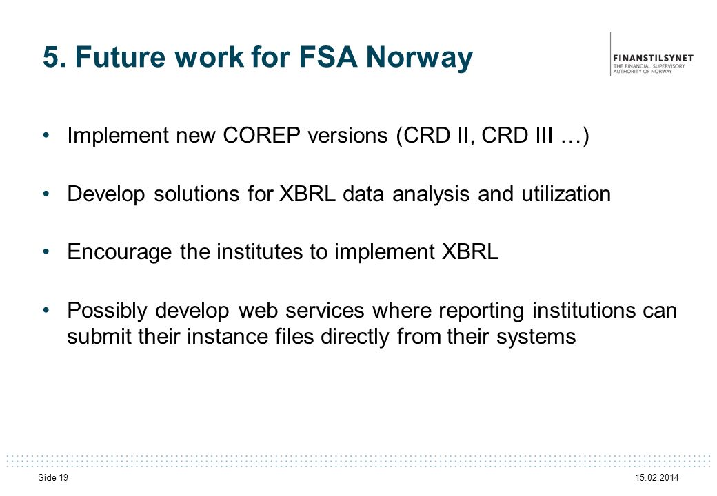15.02.2014 Side 19 5. Future work for FSA Norway Implement new COREP versions (CRD II, CRD III …) Develop solutions for XBRL data analysis and utiliza