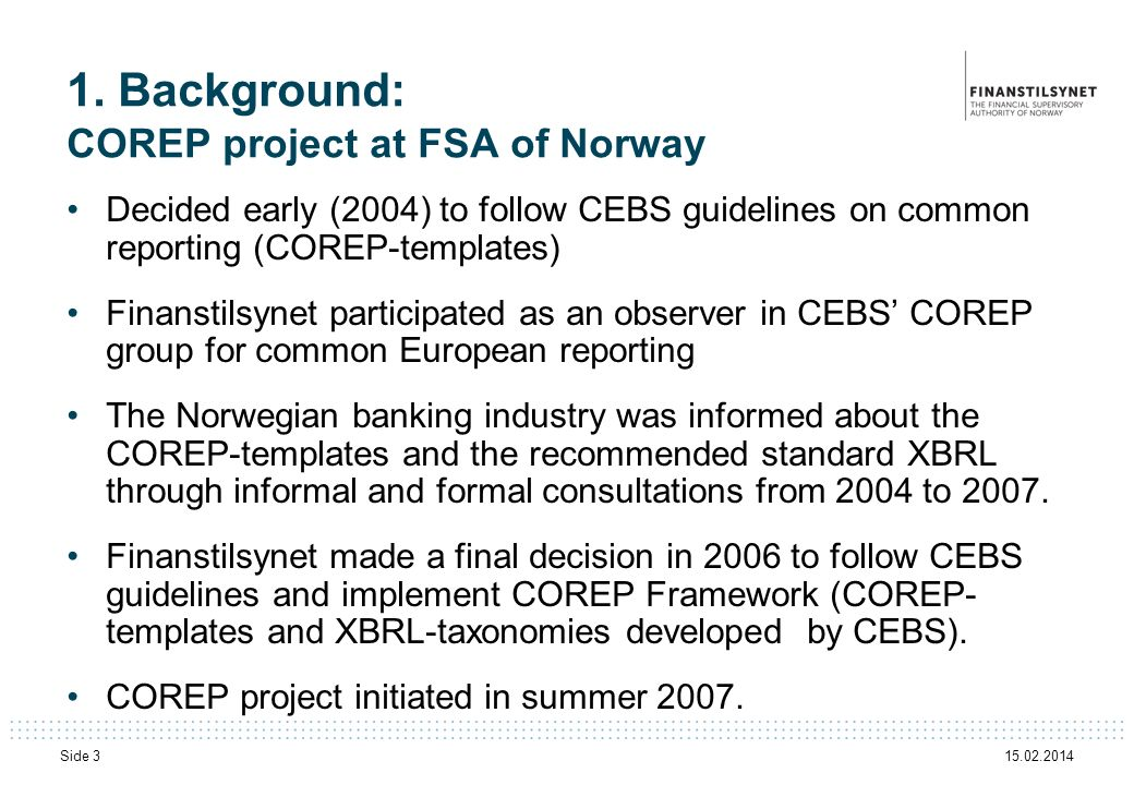 15.02.2014 Side 3 1. Background: COREP project at FSA of Norway Decided early (2004) to follow CEBS guidelines on common reporting (COREP-templates) F