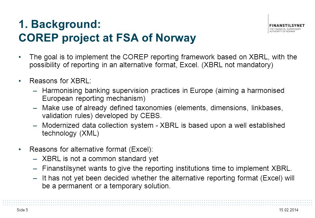 15.02.2014 Side 5 1. Background: COREP project at FSA of Norway The goal is to implement the COREP reporting framework based on XBRL, with the possibi