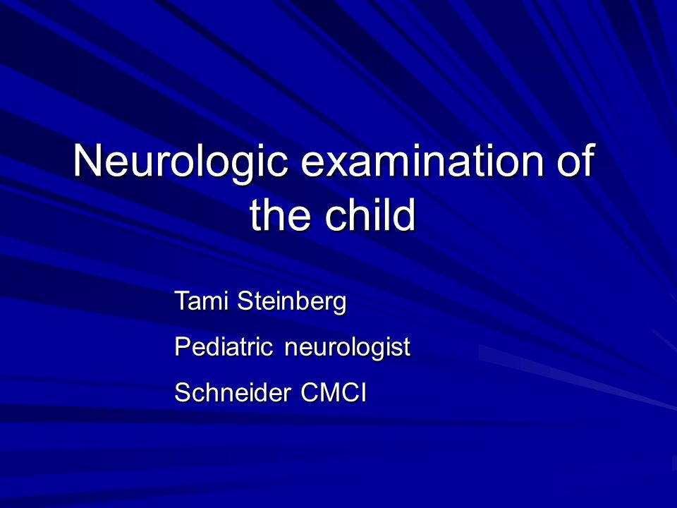 Neurologic examination of the child Tami Steinberg Pediatric neurologist Schneider CMCI Dr. Aviva Mimouni Bloch Pediatric neurologist Schneider CMCI