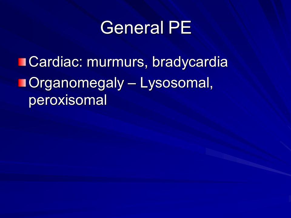 General PE Cardiac: murmurs, bradycardia Organomegaly – Lysosomal, peroxisomal