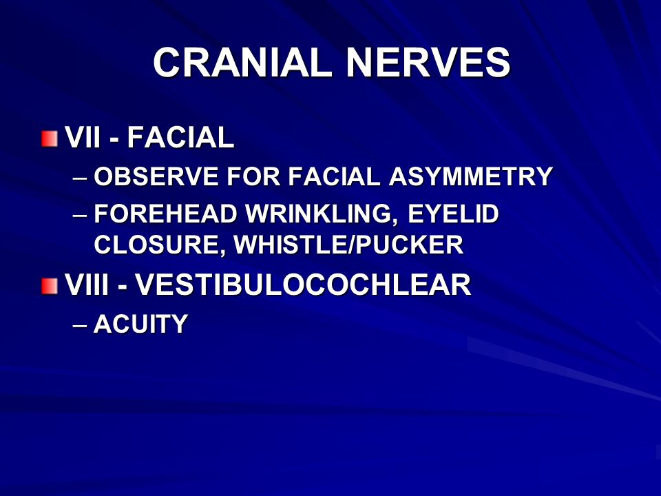 CRANIAL NERVES VII - FACIAL –OBSERVE FOR FACIAL ASYMMETRY –FOREHEAD WRINKLING, EYELID CLOSURE, WHISTLE/PUCKER VIII - VESTIBULOCOCHLEAR –ACUITY