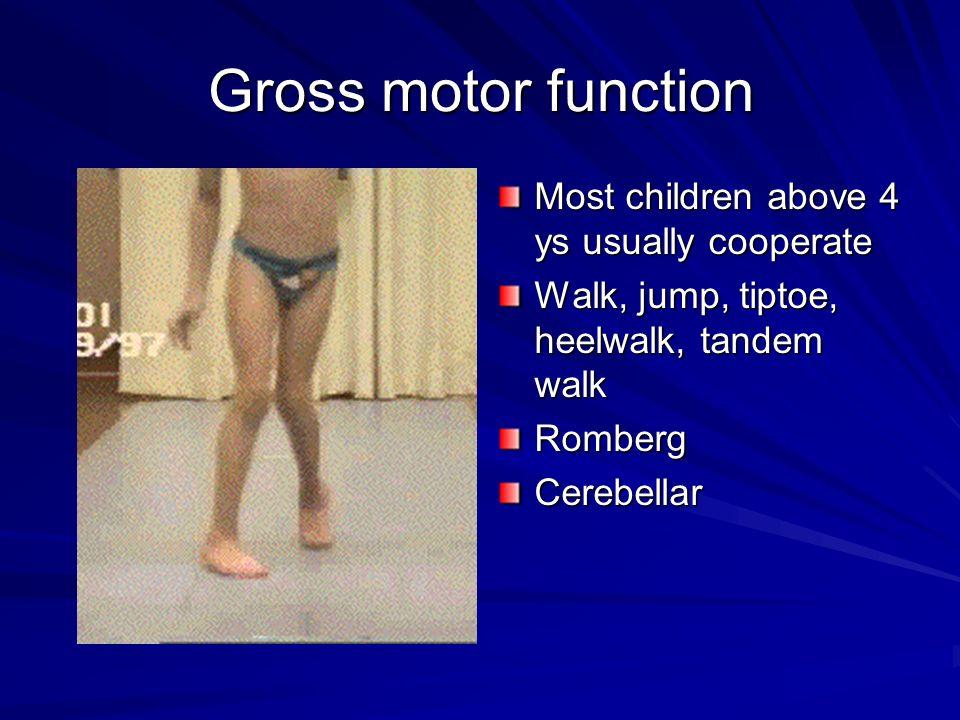 Gross motor function Most children above 4 ys usually cooperate Walk, jump, tiptoe, heelwalk, tandem walk RombergCerebellar