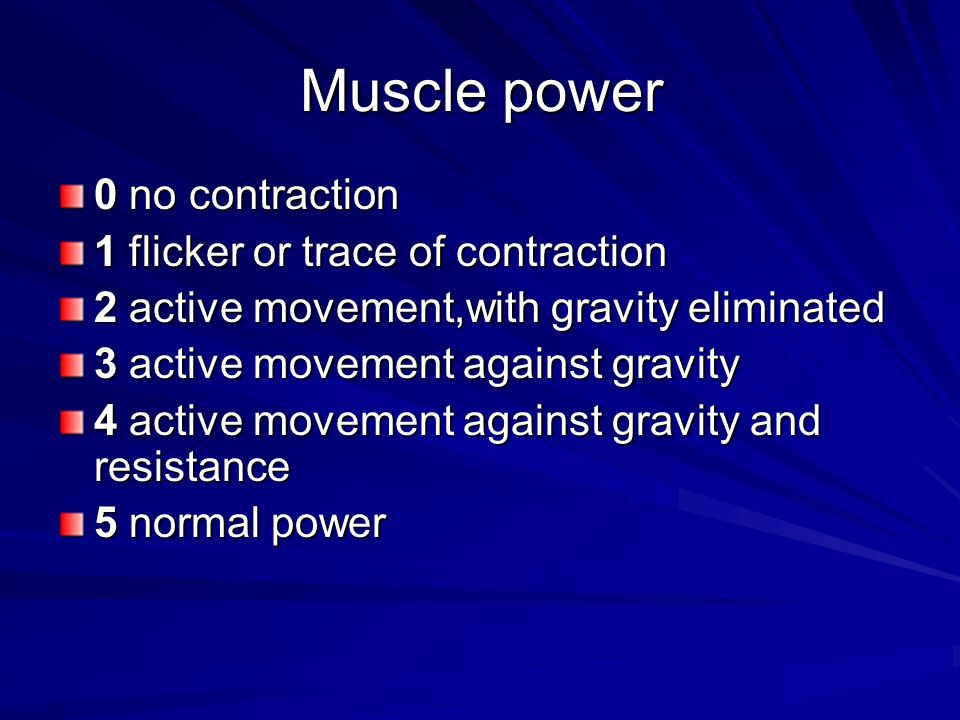 Muscle power 0 no contraction 1 flicker or trace of contraction 2 active movement,with gravity eliminated 3 active movement against gravity 4 active m
