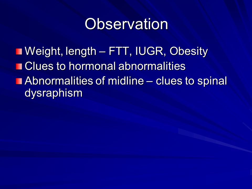Observation Weight, length – FTT, IUGR, Obesity Clues to hormonal abnormalities Abnormalities of midline – clues to spinal dysraphism