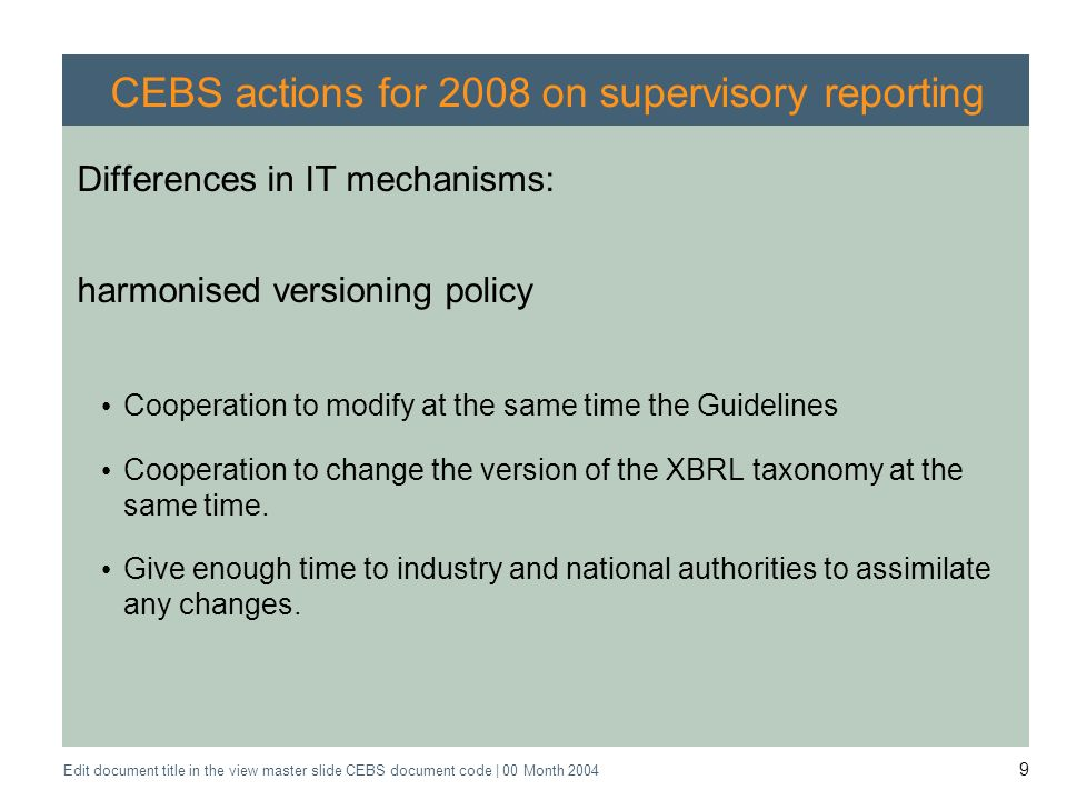 Application of the Supervisory Review Process CEBS CP03 | May 2004 Edit document title in the view master slide CEBS document code | 00 Month 2004 9 CEBS actions for 2008 on supervisory reporting Differences in IT mechanisms: harmonised versioning policy Cooperation to modify at the same time the Guidelines Cooperation to change the version of the XBRL taxonomy at the same time.