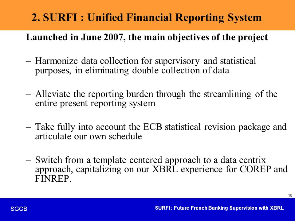 SURFI : Future French Banking Supervision with XBRL SGCB 10 2. SURFI : Unified Financial Reporting System Launched in June 2007, the main objectives o