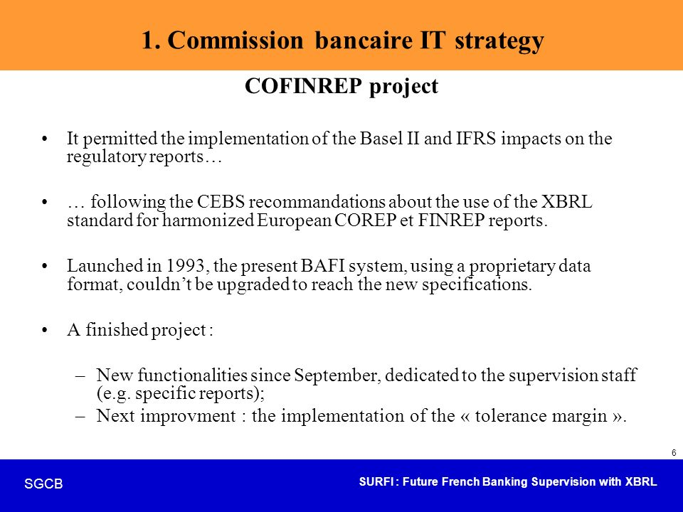 SURFI : Future French Banking Supervision with XBRL SGCB 27 Civil status data –910 credit institutions (banks and financial firms) –156 investment firms Accounting data –23 000 000 lines directly available –455tables –687 screens or reports – 430processing batches Source : SIGD -Banque de France - février 2005 Legacy system : BAFI