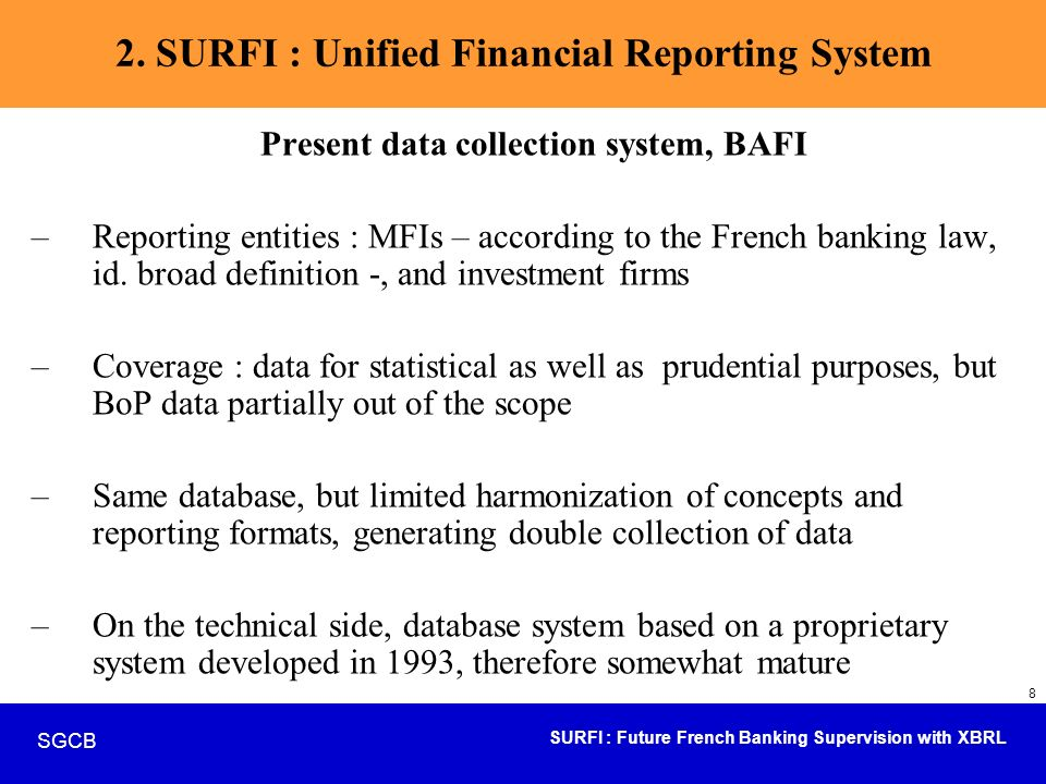 SURFI : Future French Banking Supervision with XBRL SGCB 29 Focus on SURFI - IT part of the project Taxonomies management Files system Repository exploration Business controls synthesis Exporting, interfaces, calculation Design, Versioning &Validation Taxonomies Reference system Business Controls & storage Feedback + Specific messages Taxonomy controls & anomalies management Structure Controls Specific controls, validation rules Storage, Reception File gathering Signature management Acknoledgement of receipt validated data DOD-SDESS