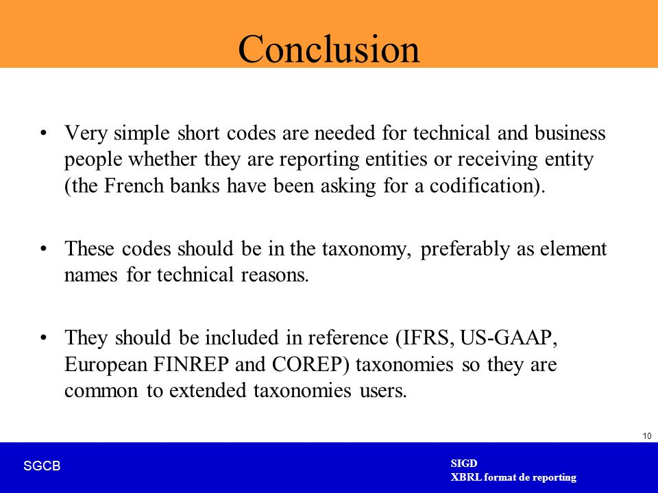 SIGD XBRL format de reporting SGCB 10 Conclusion Very simple short codes are needed for technical and business people whether they are reporting entities or receiving entity (the French banks have been asking for a codification).