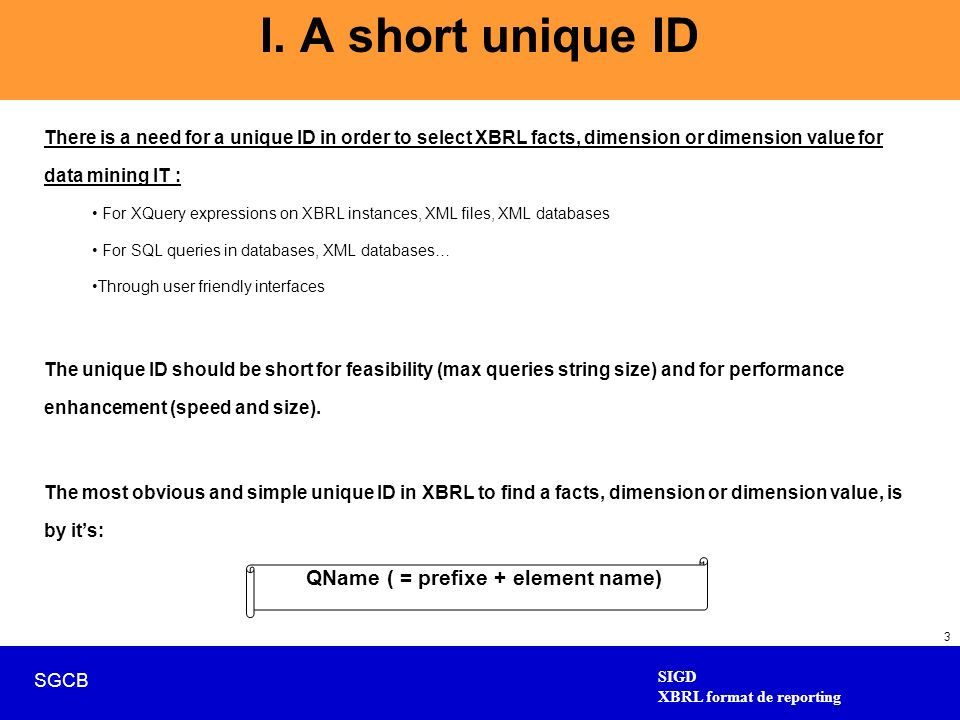SIGD XBRL format de reporting SGCB 3 I. A short unique ID There is a need for a unique ID in order to select XBRL facts, dimension or dimension value