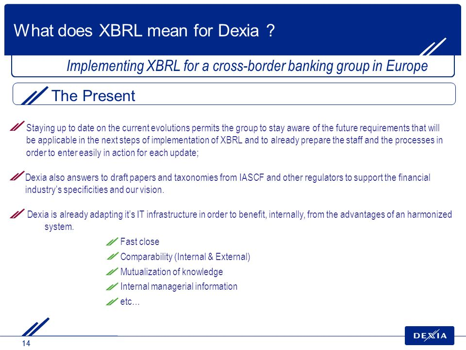 14 Implementing XBRL for a cross-border banking group in Europe Dexia is already adapting its IT infrastructure in order to benefit, internally, from