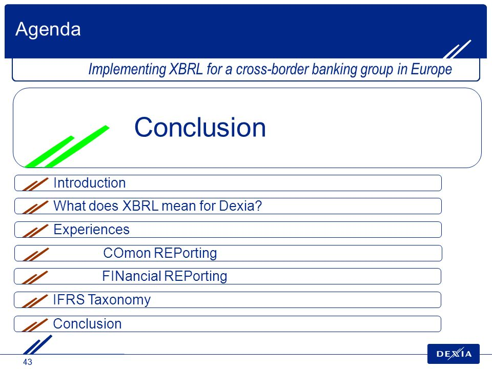 43 What does XBRL mean for Dexia? Agenda Implementing XBRL for a cross-border banking group in Europe Conclusion Experiences COmon REPorting FINancial
