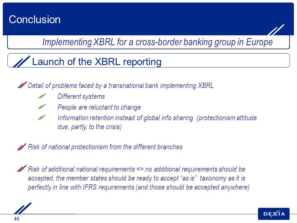 46 Detail of problems faced by a transnational bank implementing XBRL Different systems People are reluctant to change Information retention instead o